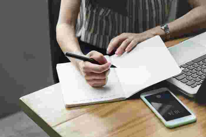 ビジネスの世界では浸透しているTo doリストですが、なにも難しいことはありません。紙かノートに、やるべきことを書き出してリストアップするだけ。書くことで物事を客観視できるようになり、ごちゃごちゃになった頭の中を整理できます。普段の生活にも役立つこと間違いなし!