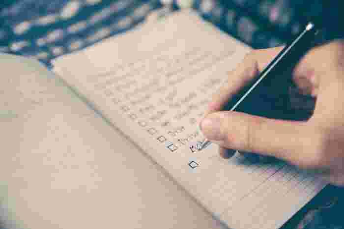 毎日のやることをリスト化し効率的に過ごすのもいいですが、リストにしなくても良いことも全部書き出してみませんか?例えば、いつも行くスーパーの「いつか買ってみたいもの」リストを作ったり、急に「時間が空いたらやりたいこと」リストを作ったり。私だったらお買い物で買ってみたいものは「シャインマスカット」、時間が空いたらリストには「スーパー銭湯」などと書くと思います。  とはいえ、手帳やメモ帳にそのページをわざわざ設けなくても、スマホのメモに箇条書きする程度でもいいと思います。こうしたちょこっとTo Doリストがあると、見るたびに「そうそう!それそれ!」と自分のワクワク精神が再燃します♪
