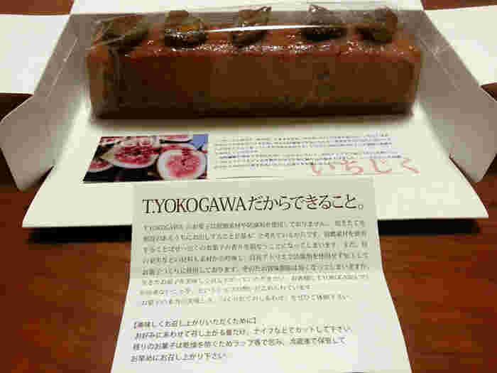 大阪府和泉市に本店を構える「菓子工房 T.YOKOGAWA(ティヨコガワ)」は、TVチャンピオンのグランドチャンピオン大会で優勝した経歴を持つ洋菓子店。素材や製法などにこだわったスイーツは、シンプルなおいしさが魅力。  人気商品のひとつ「パウンドケーキ」は、季節限定商品を含め数種類。こちらの「いちじく」は、自社アトリエで加工された完熟いちじくのセミドライとジャムをたっぷり生地に練りんでいます。